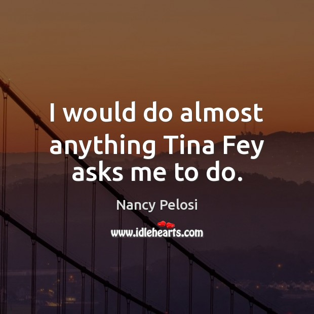 I would do almost anything Tina Fey asks me to do. Image