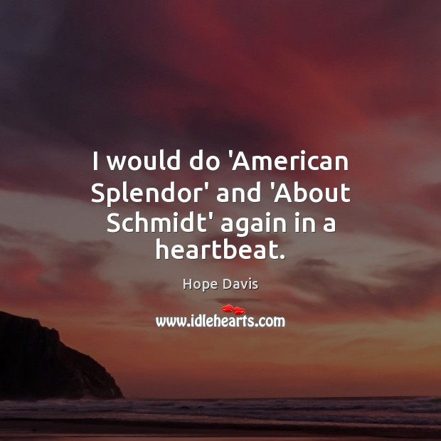 I would do 'American Splendor' and 'About Schmidt' again in a heartbeat. Hope Davis Picture Quote