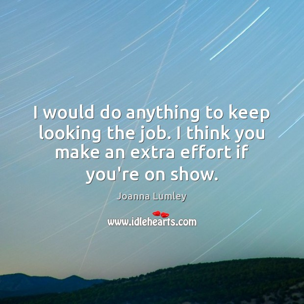 I would do anything to keep looking the job. I think you Joanna Lumley Picture Quote