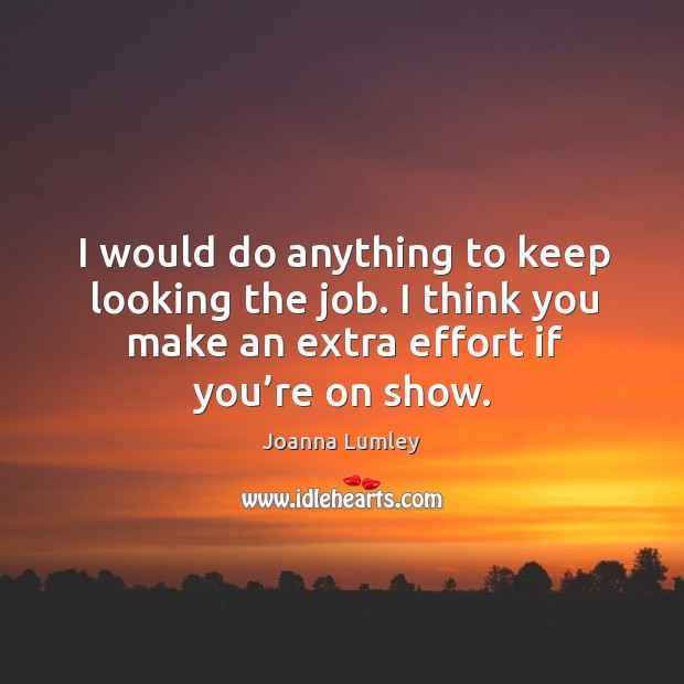 I would do anything to keep looking the job. I think you make an extra effort if you're on show. Joanna Lumley Picture Quote