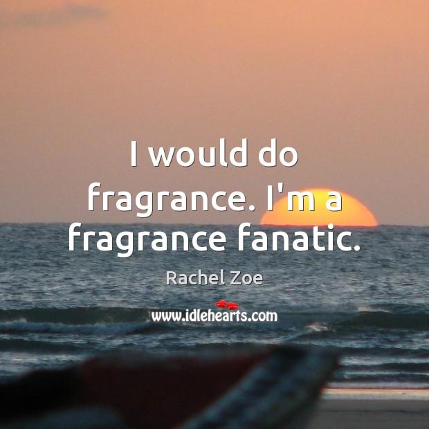 Image, I would do fragrance. I'm a fragrance fanatic.