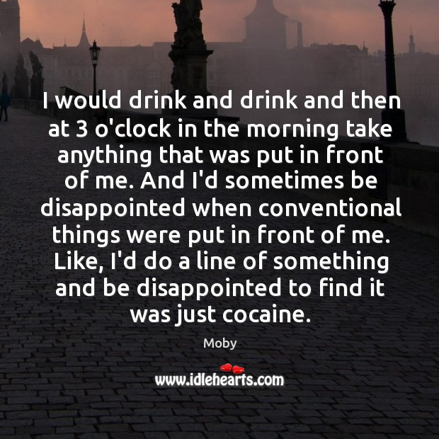 Image, I would drink and drink and then at 3 o'clock in the morning