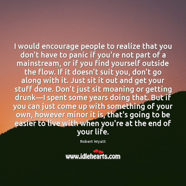 I would encourage people to realize that you don't have to panic Robert Wyatt Picture Quote