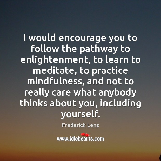 I would encourage you to follow the pathway to enlightenment, to learn Frederick Lenz Picture Quote
