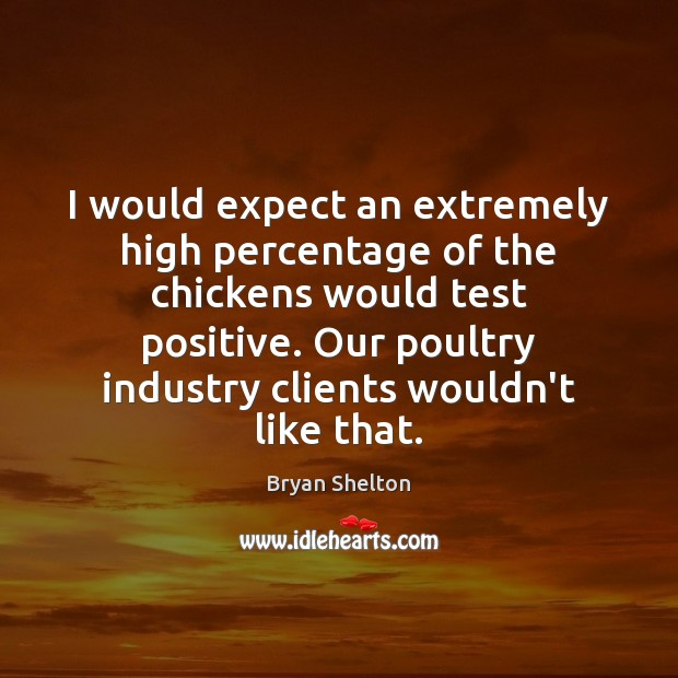 Image, I would expect an extremely high percentage of the chickens would test