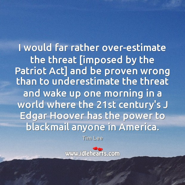 I would far rather over-estimate the threat [imposed by the Patriot Act] Underestimate Quotes Image