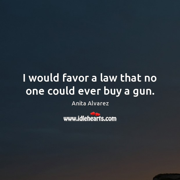 Image, I would favor a law that no one could ever buy a gun.