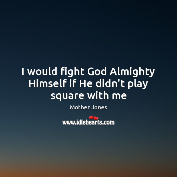 I would fight God Almighty Himself if He didn't play square with me Image