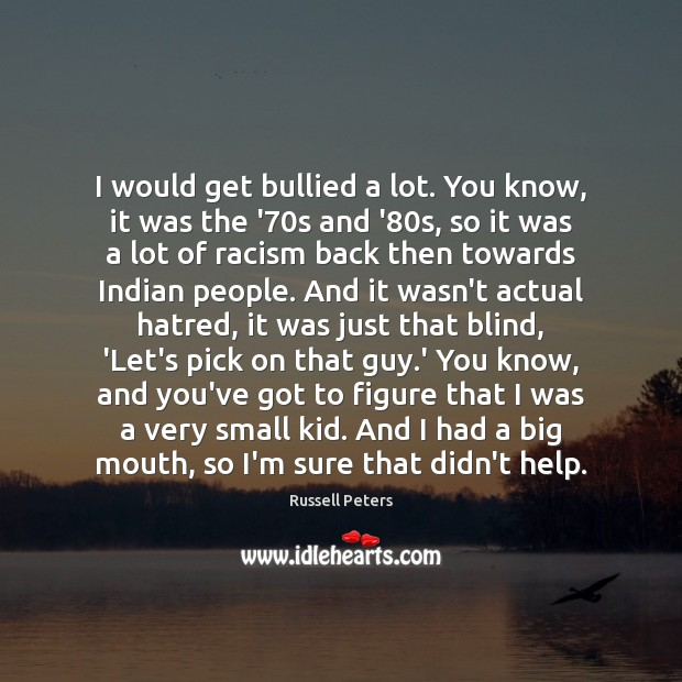 I would get bullied a lot. You know, it was the '70 Image