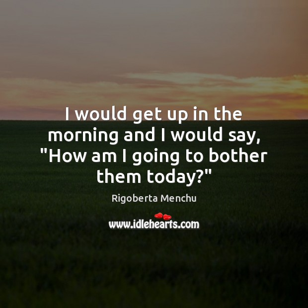 """I would get up in the morning and I would say, """"How am I going to bother them today?"""" Image"""