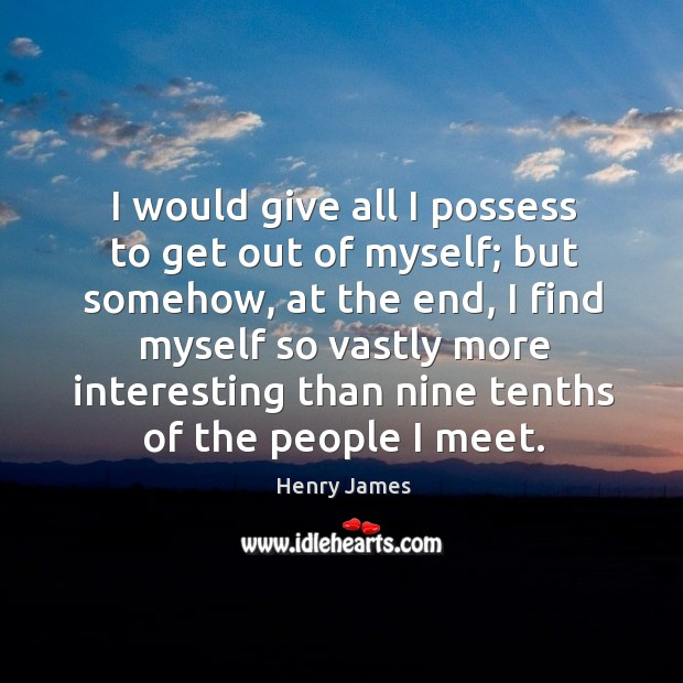 I would give all I possess to get out of myself; but Image