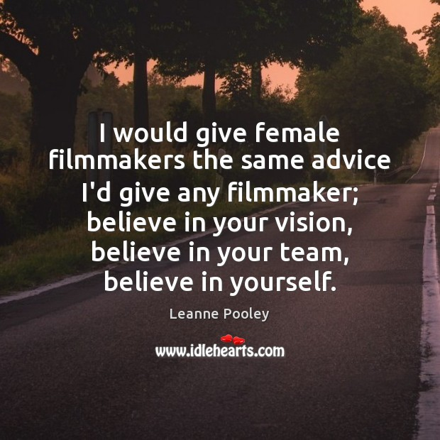 I would give female filmmakers the same advice I'd give any filmmaker; Believe in Yourself Quotes Image