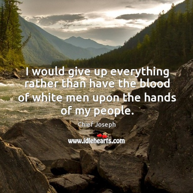 I would give up everything rather than have the blood of white men upon the hands of my people. Image