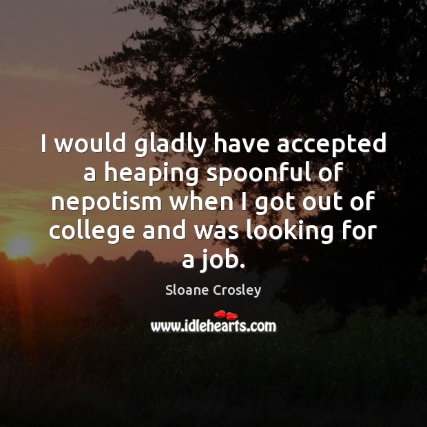 I would gladly have accepted a heaping spoonful of nepotism when I Sloane Crosley Picture Quote