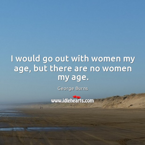 Image about I would go out with women my age, but there are no women my age.