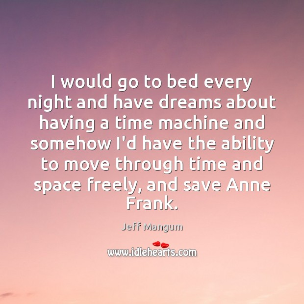 I would go to bed every night and have dreams about having Image
