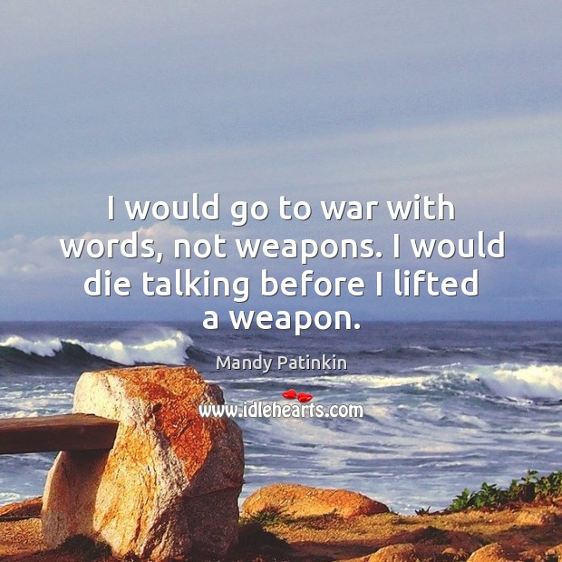 I would go to war with words, not weapons. I would die talking before I lifted a weapon. Image