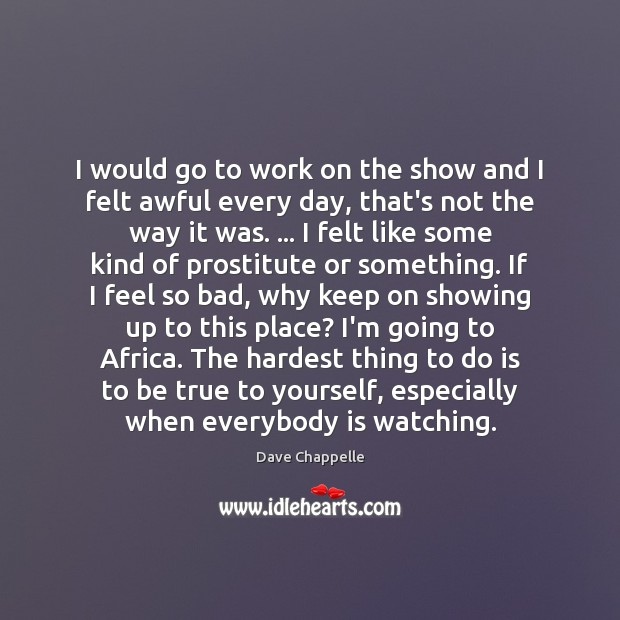 I would go to work on the show and I felt awful Dave Chappelle Picture Quote