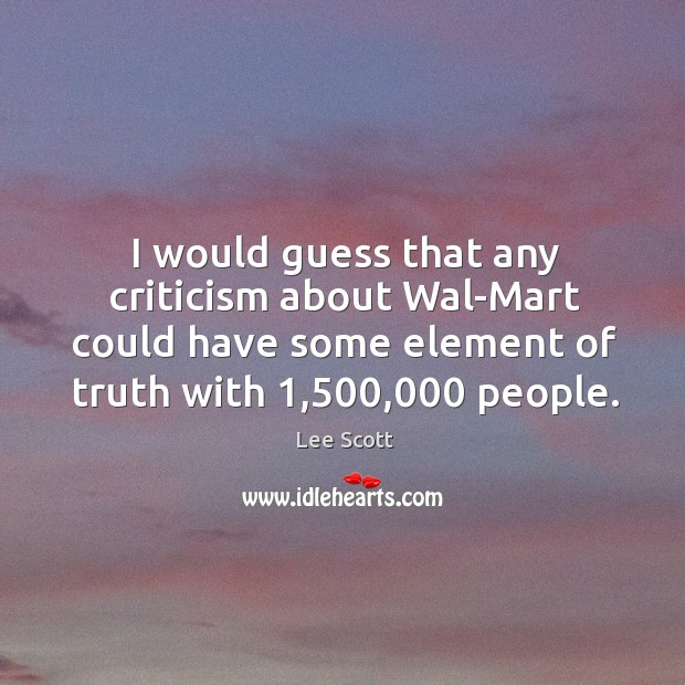 I would guess that any criticism about wal-mart could have some element of truth with 1,500,000 people. Lee Scott Picture Quote