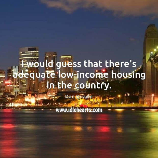 Image, I would guess that there's adequate low-income housing in the country.