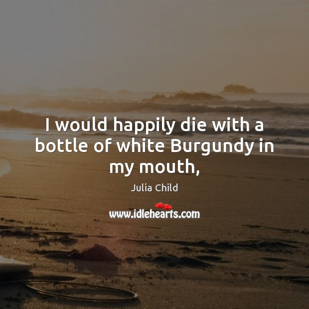 I would happily die with a bottle of white Burgundy in my mouth, Image