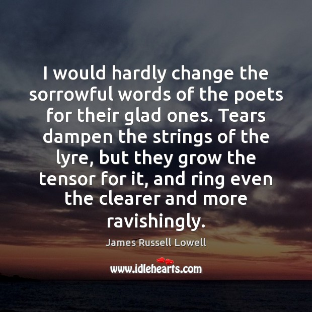 I would hardly change the sorrowful words of the poets for their James Russell Lowell Picture Quote