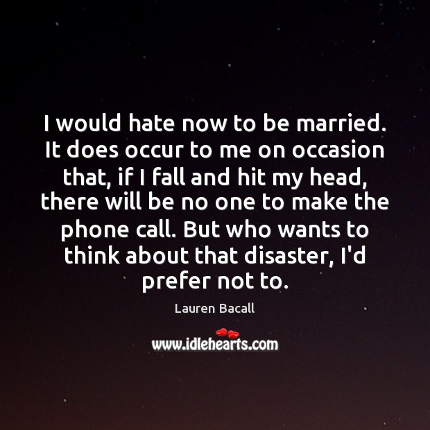 I would hate now to be married. It does occur to me Lauren Bacall Picture Quote