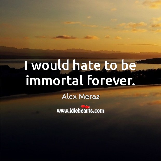 Image, I would hate to be immortal forever.