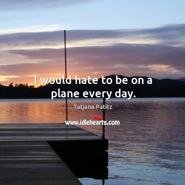 I would hate to be on a plane every day. Image