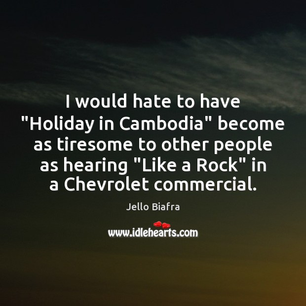 """I would hate to have """"Holiday in Cambodia"""" become as tiresome to Jello Biafra Picture Quote"""