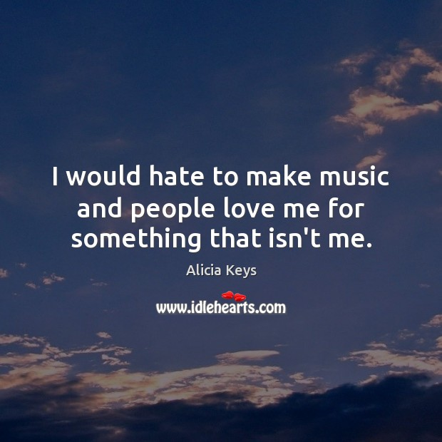 I would hate to make music and people love me for something that isn't me. Alicia Keys Picture Quote
