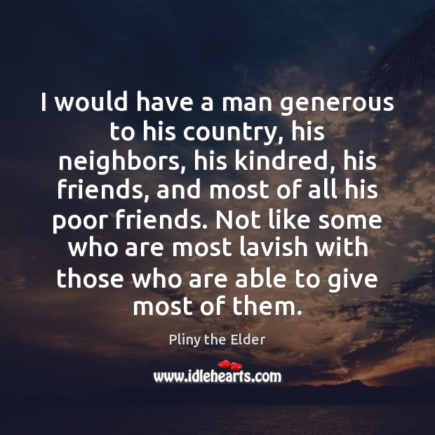 I would have a man generous to his country, his neighbors, his Image