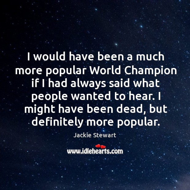 I would have been a much more popular world champion if I had always said what people wanted to hear. Image