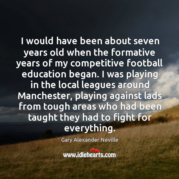 I would have been about seven years old when the formative years of my competitive football education began. Gary Alexander Neville Picture Quote