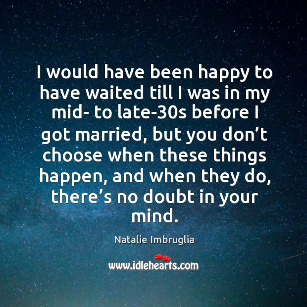 I would have been happy to have waited till I was in my mid- to late-30s before I got married Natalie Imbruglia Picture Quote