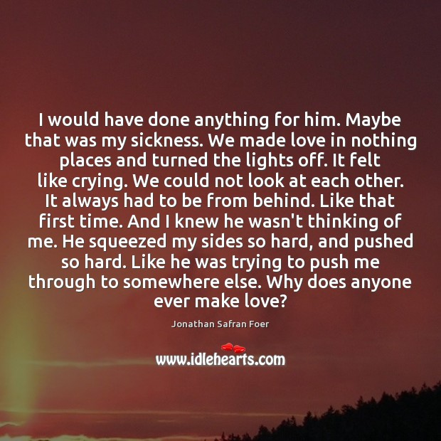 I would have done anything for him. Maybe that was my sickness. Jonathan Safran Foer Picture Quote
