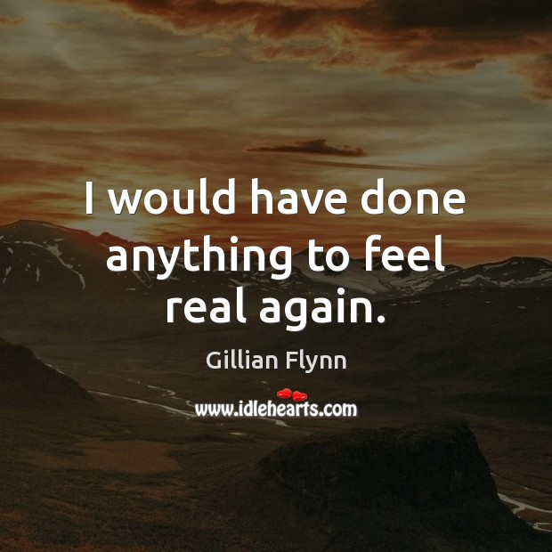 I would have done anything to feel real again. Gillian Flynn Picture Quote