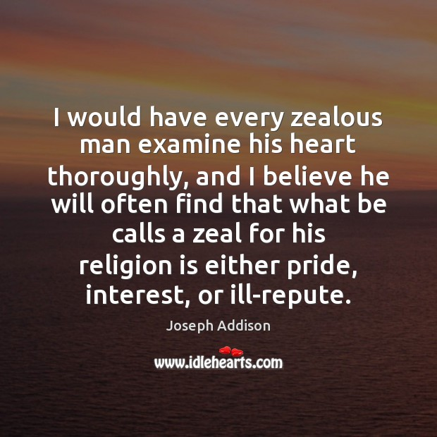 Image, I would have every zealous man examine his heart thoroughly, and I