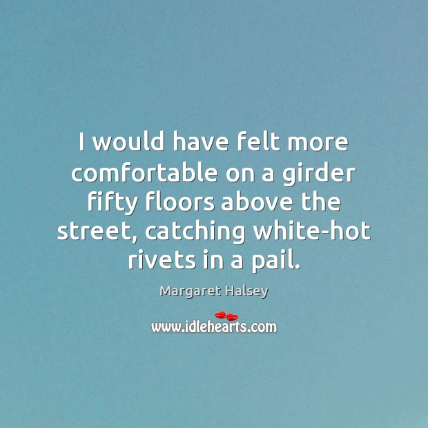 I would have felt more comfortable on a girder fifty floors above Margaret Halsey Picture Quote