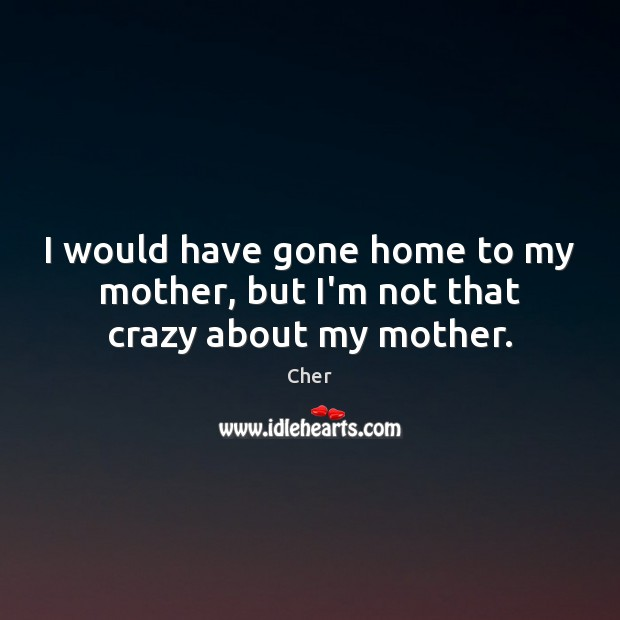 I would have gone home to my mother, but I'm not that crazy about my mother. Image