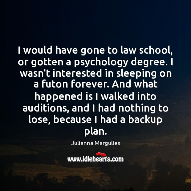 Image, I would have gone to law school, or gotten a psychology degree.
