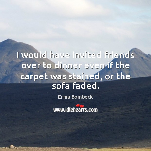 I would have invited friends over to dinner even if the carpet Image
