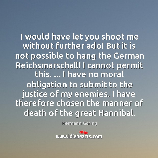 I would have let you shoot me without further ado! But it Hermann Goring Picture Quote