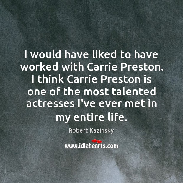 I would have liked to have worked with Carrie Preston. I think Robert Kazinsky Picture Quote