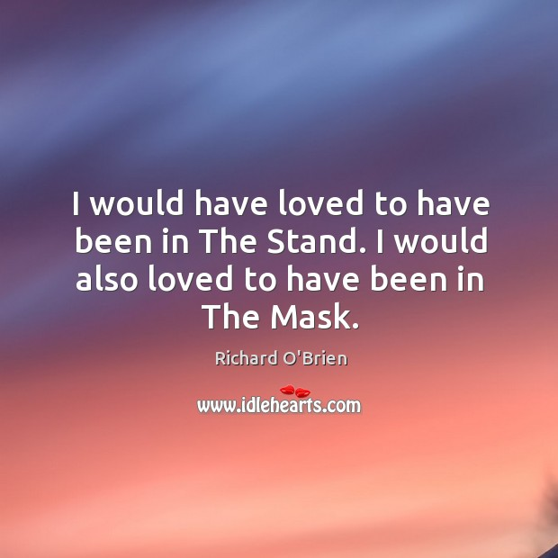 I would have loved to have been in the stand. I would also loved to have been in the mask. Richard O'Brien Picture Quote