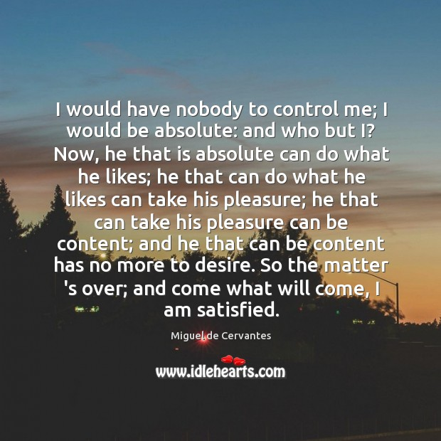 Image, I would have nobody to control me; I would be absolute: and