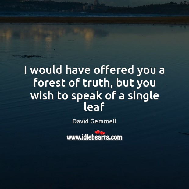 I would have offered you a forest of truth, but you wish to speak of a single leaf David Gemmell Picture Quote