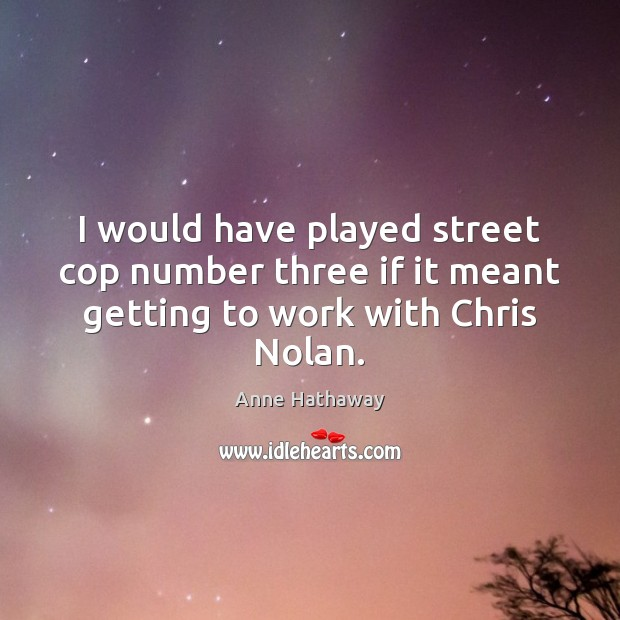 I would have played street cop number three if it meant getting to work with Chris Nolan. Anne Hathaway Picture Quote