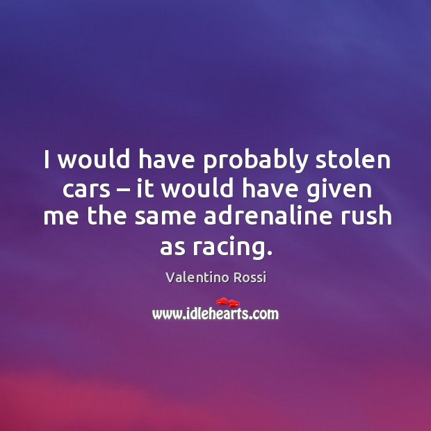 Image, I would have probably stolen cars – it would have given me the same adrenaline rush as racing.