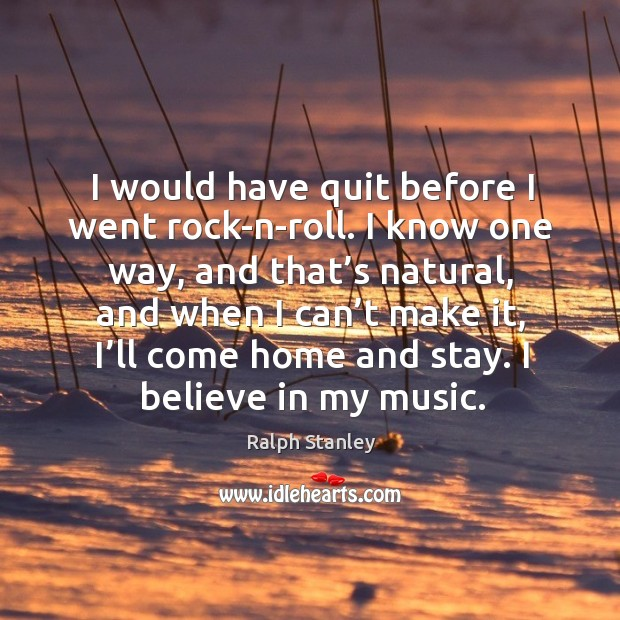 I would have quit before I went rock-n-roll. I know one way, and that's natural Ralph Stanley Picture Quote
